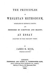 The Principles of Wesleyan Methodism, Ascertained by Historical Analysis and Defended by Scripture and Reason: an Essay Adapted to the Present Times