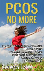 PCOS No More: Take Control of PCOS Symptoms & Treatments - A Holistic System of Lifestyle Changes, Diet, & Exercises to Beat Polycystic Ovary Syndrome Naturally & Permanently. PCOS Recipes Included