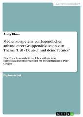 """Medienkompetenz von Jugendlichen anhand einer Gruppendiskussion zum Thema """"U20 - Deutschland deine Teenies"""": Eine Forschungsarbeit zur Überprüfung von Selbstsozialisationsprozessen mit Medientexten in Peer Groups"""