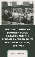 The Development of Southern Public Libraries and the African American Quest for Library Access  1898   1963 PDF