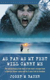 As Far as My Feet Will Carry Me: The Extraordinary True Story of One Man's Escape from a Siberian Labor Camp and His 3-Year Trek to Freedom