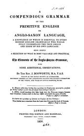 A Compendious Grammar of the Primitive English Or Anglo-Saxon Language: A Knowledge of which is Essential to Every Modern English Grammarian who Would Fully Understand the True Origin and Idiom of His Own Language : Being Chiefly a Selection of what is Most Valuable and Practical in The Elements of the Anglo-Saxon Grammar : with Some Additional Observations