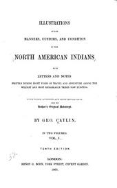 Illustrations of the Manners, Customs and Condition of the North American Indians: With Letters and Notes Written During Eight Years of Travel and Adventure Among the Wildest and Most Remarkable Tribes Now Existing, Volume 1