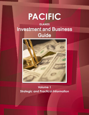 Pacific Islands Investment and Business Guide Volume 1 Strategic and Practical Information PDF