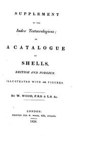 Index Testaceologicus: Or A Catalogue of Shells, British and Foreign, Arranged According to the Linnean System; with the Latin and English Names, References to Authors, and Places where Found. Illustrated with 2300 Figures