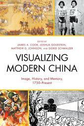 Visualizing Modern China: Image, History, and Memory, 1750–Present