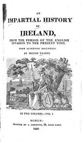 An Impartial History of Ireland, from the Period of the English Invasion to the Present Time: From Authentic Documents, Volume 1
