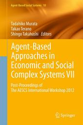 Agent-Based Approaches in Economic and Social Complex Systems VII: Post-Proceedings of The AESCS International Workshop 2012