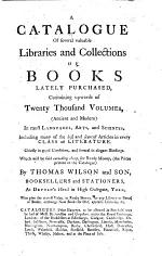 A catalogue of several valuable libraries and collections of books lately purchased ... Which will be sold ... by Thomas Wilson and Son, booksellers and stationers, etc