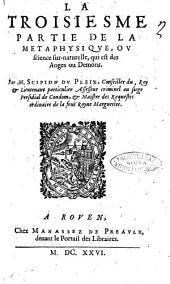 Corps de philosophie, contenant la logique, la physique, la métaphysique et l'éthique, par M. Scipion Du Pleix, ..: La troisiesme partie de la metaphysique, ou science sur-naturelle, qui est des anges ou demons. Par M. Scipion Du Pleix, .., Volume2