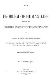 "The Problem of Human Life: Embracing the ""evolution of Sound"" and ""evolution Evolved,"" with a Review of the Six Great Modern Scientists, Darwin, Huxley, Tyndall, Haeckel, Helmholtz, and Mayer"