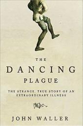 Dancing Plague: The Strange, True Story of an Extraordinary Illness