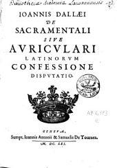 Ioannis Dallaei De sacramentali, sive auriculari latinorum confessione disputatio