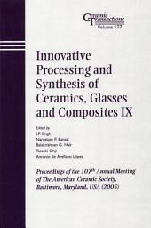 Innovative Processing and Synthesis of Ceramics, Glasses and Composites IX: Proceedings of the 107th Annual Meeting of The American Ceramic Society, Baltimore, Maryland, USA 2005, Ceramic Transactions, Volume 177