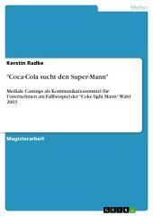 """""""Coca-Cola sucht den Super-Mann"""": Mediale Castings als Kommunikationsmittel für Unternehmen am Fallbeispiel der """"Coke light Mann""""-Wahl 2003"""