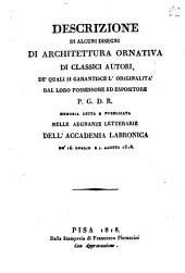 Descrizione di alcuni disegni di architettura ornativa di classici autori, de' quali si garantisce l'originalità dal loro possessore ed espositore P.G.D.R. memoria letta e pubblicata nelle adunanze letterarie dell'Accademia Labronica de' 16. luglio e 1. agosto 1818