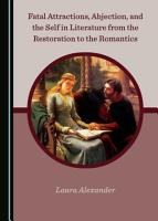 Fatal Attractions  Abjection  and the Self in Literature from the Restoration to the Romantics PDF
