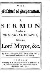 The Mischief of Separation: A Sermon Preached at Guild-Hall Chapel Before the Lord Mayor, &c