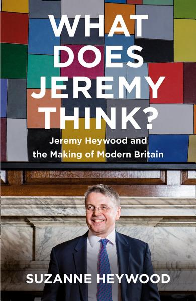 Download What Does Jeremy Think   Jeremy Heywood and the Making of Modern Britain Book