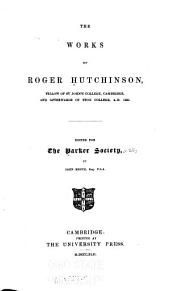The Works of Roger Hutchinson: Fellow of St. John's College, Cambridge and Afterwards of Eton College. A.D. 1550, Volume 22