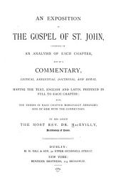 An Exposition of the Gospel of Saint John: Consisting of an Anlysis of Each Chapter, and of a Commentary, Critical, Exegetical, Doctrinal, and Moral, Having the Text, English and Latin, Prefixed in Full to Each Chapter; Also, the Verses in Each Chapter Marginally Arranged, Side by Side with the Commentary