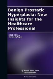 Benign Prostatic Hyperplasia: New Insights for the Healthcare Professional: 2012 Edition: ScholarlyPaper