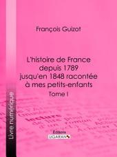 L'histoire de France depuis 1789 jusqu'en 1848 racontée à mes petits-enfants: Tome premier