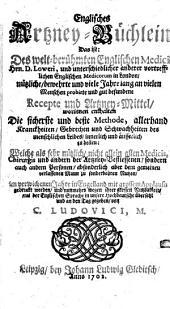Englisches Artzney-Büchlein: d. i. d. welt-berühmten engl. Medici Hrn. D. Loweri, u. unterschiedl. anderer vortreffl. engl. Medicorum in London, nützl. ... Recepte u. Artzney-Mittel