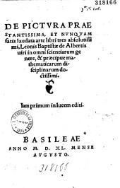 De Pictura praestantissima, et nunquam satis laudata arte libri tres absolutissimi, Leonis Baptistae de Albertis... Iam primum in lucem editi