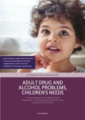 Adult Drug and Alcohol Problems, Children's Needs, Second Edition: An Interdisciplinary Training Resource for Professionals - with Practice and Assessment Tools, Exercises and Pro Formas, Edition 2