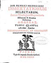 Joh. Henrici Heideggeri Dissertationum selectarum, Sacram Theologiam Dogmaticam, Historicam & Moralem illustrantium: Ddekas ; Accedunt ejusdem Prosopographiae, et orationes Steinfurti et Tiguri dictae. Tomus quartus