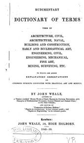 Rudimentary dictionary of terms used in architecture, civil, architecture, naval, building and construction, early and ecclesiastical art, engineering, civil, engineering, mechanical, fine art, mining, surveying, etc: to which are added explanatory observations on numerous subjects connected with practical art and science, Volume 3