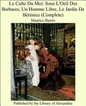 Le culte du moi: Sous l'oeil des barbares, Un homme libre, Le jardin de Berenice