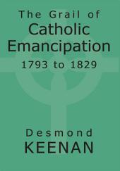 The Grail of Catholic Emancipation 1793 to 1829