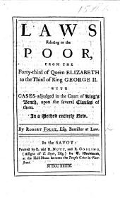 Laws relating to the Poor, from the forty-third of Queen Elizabeth to the third of King George II., with cases adjudged in the Court of King's Bench, upon the several clauses of them