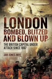 London: Bombed Blitzed and Blown Up: The British Capital Under Attack Since 1867
