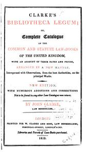 Clarke's Bibliotheca Legum: Or, Complete Catalogue of the Common and Statute Law-books of the United Kingdom, with an Account of Their Dates and Prices, Arranged in a New Manner