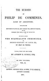 The Memoirs of Philip de Commines, Lord of Argenton: Containing the Histories of Louis XI, and Charles VIII. Kings of France and of Charles the Bold, Duke of Burgundy. To which is Added, The Scandalous Chronicle, Or Secret History of Louis XI., by Jean de Troyes, Volume 2