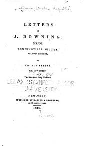 Letters of J. Downing, major [pseud.] Downingville militia, Second brigade, to his old friend, Mr. Dwight, of the New-York Daily advertiser