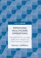 Improving Healthcare Operations: The Application of Lean, Agile and Leagility in Care Pathway Design