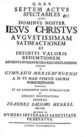 Septem actus spectabiles, quibus D. N. Jesus Christus augustiss. satisfactionem ... exegit ...: quaedam de numeri septenarii sanctitate praefatur