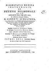 Dissertatio medica inauguralis, De phthysi pulmonali ... Ex auctoritate magnifici rectoris D. Alberti Schultnes, ... Eruditorum examini submitit Petrus Reys, Schiedamo-Batavus. Ad diem 19. Junii 1739. hora locoque solitis