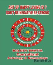 ART OF HAPPY LIVING IS?: DON'T BE NEGATIVE BE STRONG