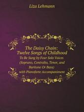 The Daisy Chain: Twelve Songs of Childhood : To Be Sung by Four Solo Voices (Soprano, Contralto, Tenor, and Baritone Or Bass) with Pianoforte Accompaniment
