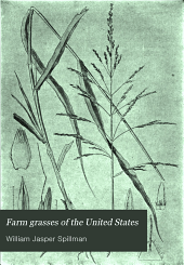 Farm Grasses of the United States: A Practical Treatise on the Grass Crop, Seeding and Management of Meadows and Pastures, Descriptions of the Best Varieties, the Seed and Its Impurities, Grasses for Special Conditions, Etc., Etc
