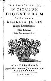 Ever. Bronchorst [...] In titulum Digestorum de diversis regulis juris antiqui Enarrationes