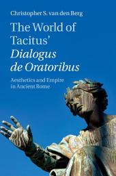 The World of Tacitus' Dialogus de Oratoribus: Aesthetics and Empire in Ancient Rome