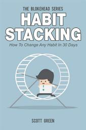 Habit Stacking : How To Change Any Habit In 30 Days
