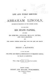 The Life and Public Services of Abraham Lincoln ...: Together with His State Papers, Including His Speeches, Addresses, Messages, Letters, and Proclamations, and the Closing Scenes Connected with His Life and Death