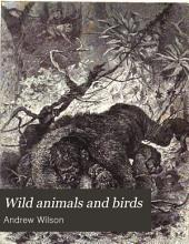Wild Animals and Birds: Their Haunts and Habits